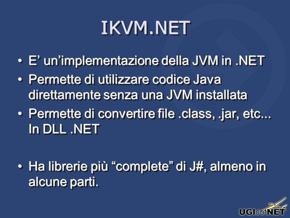 IKVM.NETIKVM.NET E unimplementazione della JVM in.NETE unimplementazione della JVM in.NET Permette di utilizzare codice Java direttamente senza una JVM installataPermette di utilizzare codice Java direttamente senza una JVM installata Permette di convertire file.class,.jar, etc...