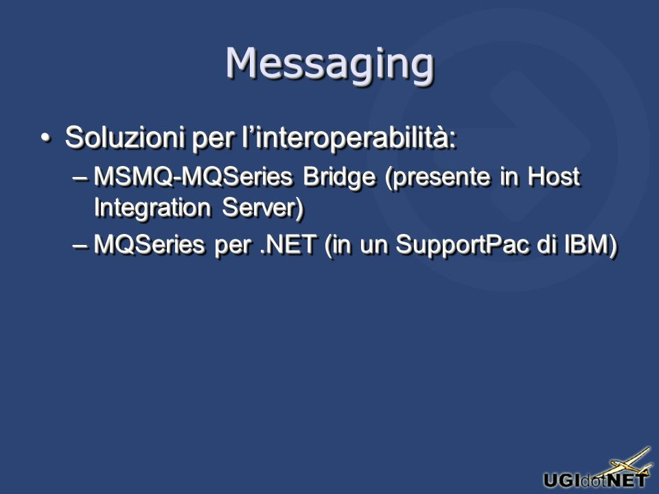 MessagingMessaging Soluzioni per linteroperabilità:Soluzioni per linteroperabilità: –MSMQ-MQSeries Bridge (presente in Host Integration Server) –MQSeries per.NET (in un SupportPac di IBM) Soluzioni per linteroperabilità:Soluzioni per linteroperabilità: –MSMQ-MQSeries Bridge (presente in Host Integration Server) –MQSeries per.NET (in un SupportPac di IBM)