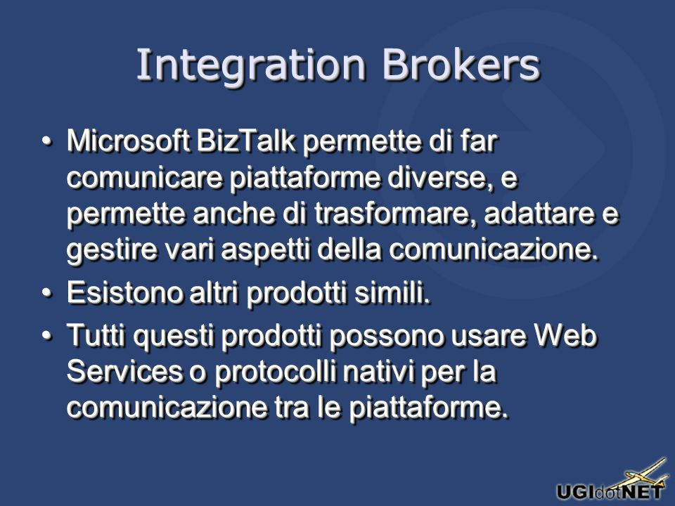 Integration Brokers Microsoft BizTalk permette di far comunicare piattaforme diverse, e permette anche di trasformare, adattare e gestire vari aspetti della comunicazione.Microsoft BizTalk permette di far comunicare piattaforme diverse, e permette anche di trasformare, adattare e gestire vari aspetti della comunicazione.