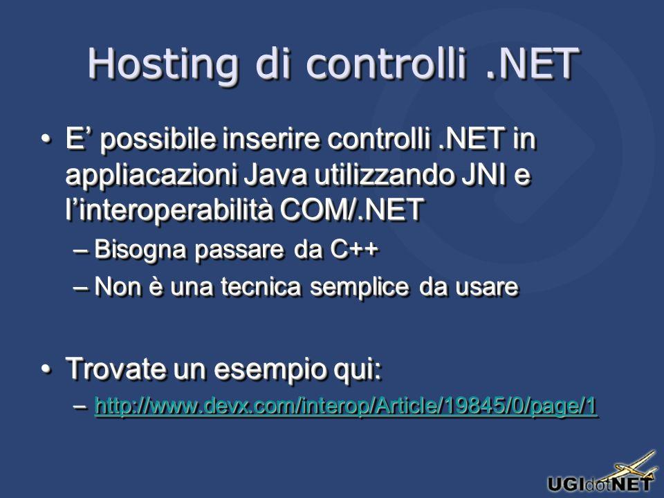 Hosting di controlli.NET E possibile inserire controlli.NET in appliacazioni Java utilizzando JNI e linteroperabilità COM/.NETE possibile inserire controlli.NET in appliacazioni Java utilizzando JNI e linteroperabilità COM/.NET –Bisogna passare da C++ –Non è una tecnica semplice da usare Trovate un esempio qui:Trovate un esempio qui: –http://www.devx.com/interop/Article/19845/0/page/1 http://www.devx.com/interop/Article/19845/0/page/1 E possibile inserire controlli.NET in appliacazioni Java utilizzando JNI e linteroperabilità COM/.NETE possibile inserire controlli.NET in appliacazioni Java utilizzando JNI e linteroperabilità COM/.NET –Bisogna passare da C++ –Non è una tecnica semplice da usare Trovate un esempio qui:Trovate un esempio qui: –http://www.devx.com/interop/Article/19845/0/page/1 http://www.devx.com/interop/Article/19845/0/page/1