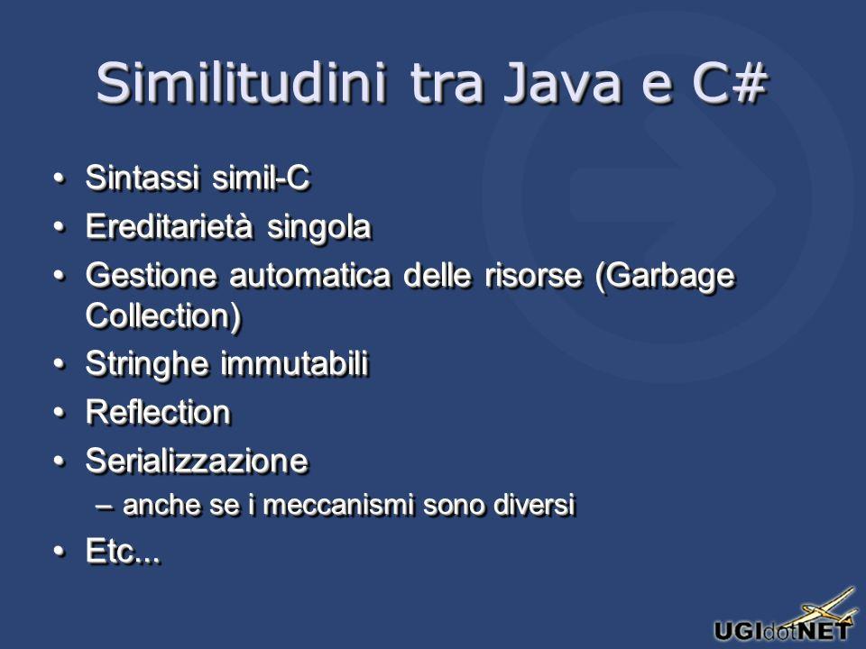 Similitudini tra Java e C# Sintassi simil-CSintassi simil-C Ereditarietà singolaEreditarietà singola Gestione automatica delle risorse (Garbage Collection)Gestione automatica delle risorse (Garbage Collection) Stringhe immutabiliStringhe immutabili ReflectionReflection SerializzazioneSerializzazione –anche se i meccanismi sono diversi Etc...Etc...