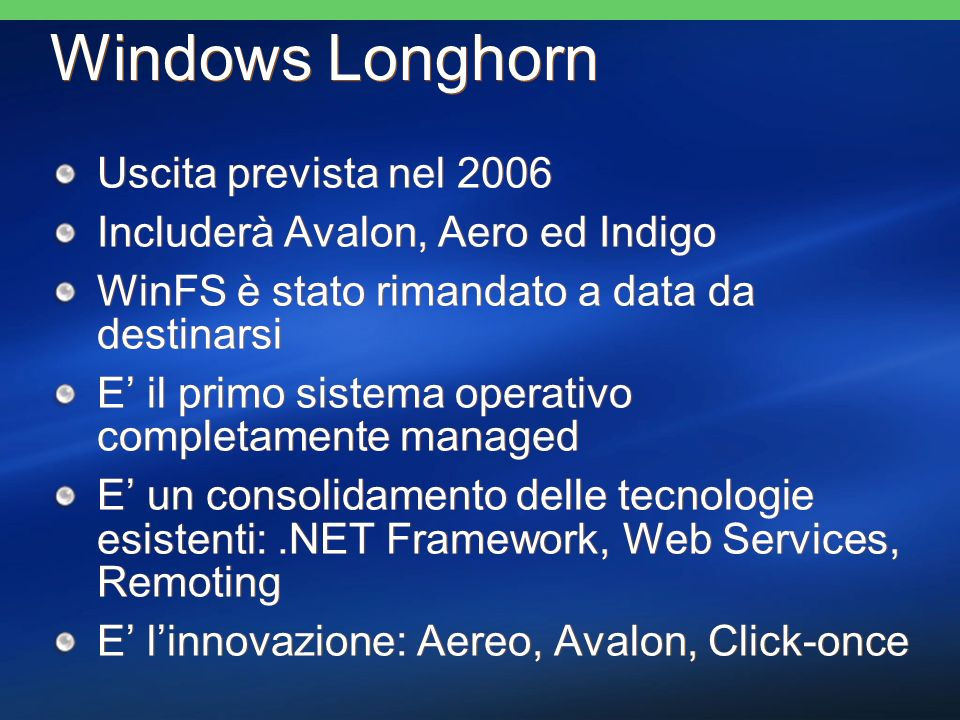 Windows Longhorn Uscita prevista nel 2006 Includerà Avalon, Aero ed Indigo WinFS è stato rimandato a data da destinarsi E il primo sistema operativo completamente managed E un consolidamento delle tecnologie esistenti:.NET Framework, Web Services, Remoting E linnovazione: Aereo, Avalon, Click-once Uscita prevista nel 2006 Includerà Avalon, Aero ed Indigo WinFS è stato rimandato a data da destinarsi E il primo sistema operativo completamente managed E un consolidamento delle tecnologie esistenti:.NET Framework, Web Services, Remoting E linnovazione: Aereo, Avalon, Click-once