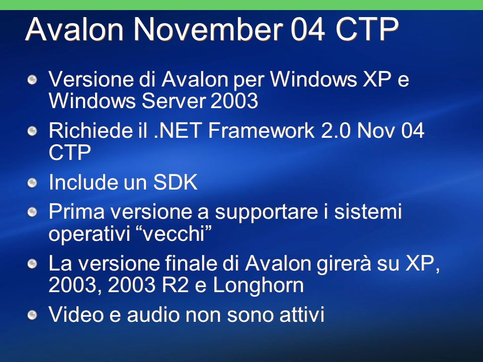 Avalon November 04 CTP Versione di Avalon per Windows XP e Windows Server 2003 Richiede il.NET Framework 2.0 Nov 04 CTP Include un SDK Prima versione