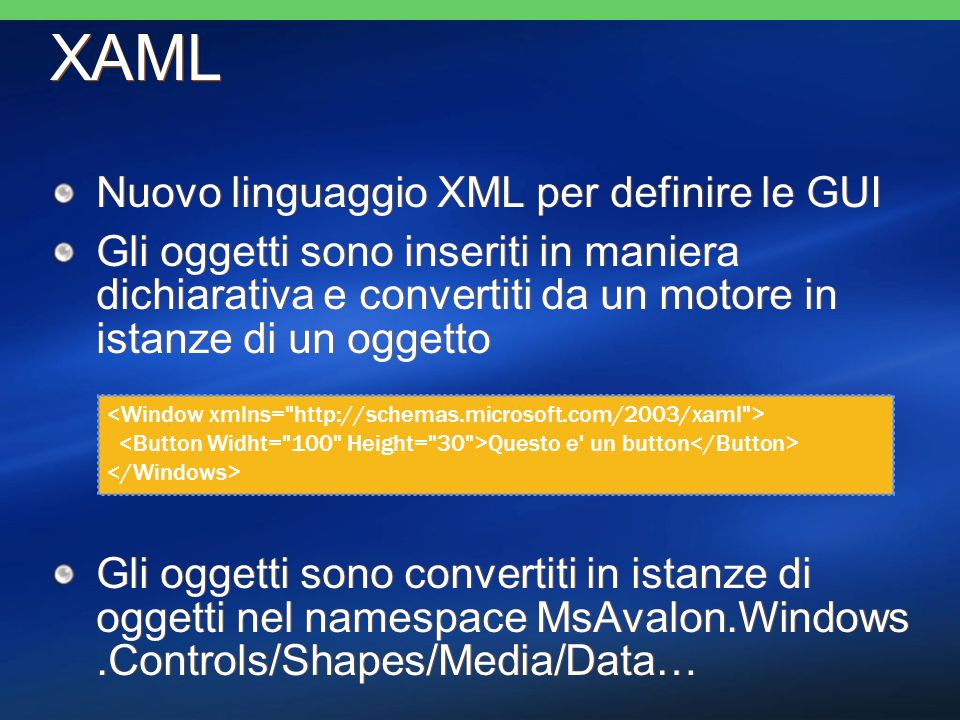 XAML Nuovo linguaggio XML per definire le GUI Gli oggetti sono inseriti in maniera dichiarativa e convertiti da un motore in istanze di un oggetto Gli oggetti sono convertiti in istanze di oggetti nel namespace MsAvalon.Windows.Controls/Shapes/Media/Data… Nuovo linguaggio XML per definire le GUI Gli oggetti sono inseriti in maniera dichiarativa e convertiti da un motore in istanze di un oggetto Gli oggetti sono convertiti in istanze di oggetti nel namespace MsAvalon.Windows.Controls/Shapes/Media/Data… Questo e un button