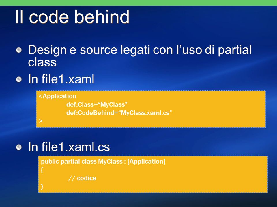 Il code behind Design e source legati con luso di partial class In file1.xaml In file1.xaml.cs Design e source legati con luso di partial class In file1.xaml In file1.xaml.cs <Application def:Class=MyClass def:CodeBehind=MyClass.xaml.cs > public partial class MyClass : [Application] { // codice }