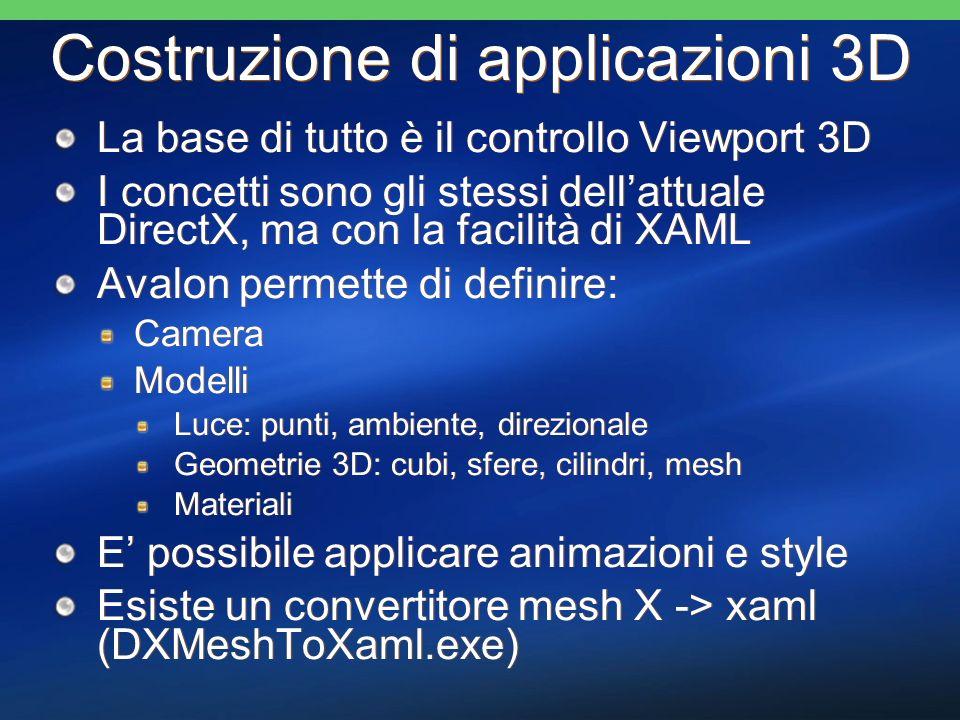 Costruzione di applicazioni 3D La base di tutto è il controllo Viewport 3D I concetti sono gli stessi dellattuale DirectX, ma con la facilità di XAML Avalon permette di definire: Camera Modelli Luce: punti, ambiente, direzionale Geometrie 3D: cubi, sfere, cilindri, mesh Materiali E possibile applicare animazioni e style Esiste un convertitore mesh X -> xaml (DXMeshToXaml.exe) La base di tutto è il controllo Viewport 3D I concetti sono gli stessi dellattuale DirectX, ma con la facilità di XAML Avalon permette di definire: Camera Modelli Luce: punti, ambiente, direzionale Geometrie 3D: cubi, sfere, cilindri, mesh Materiali E possibile applicare animazioni e style Esiste un convertitore mesh X -> xaml (DXMeshToXaml.exe)