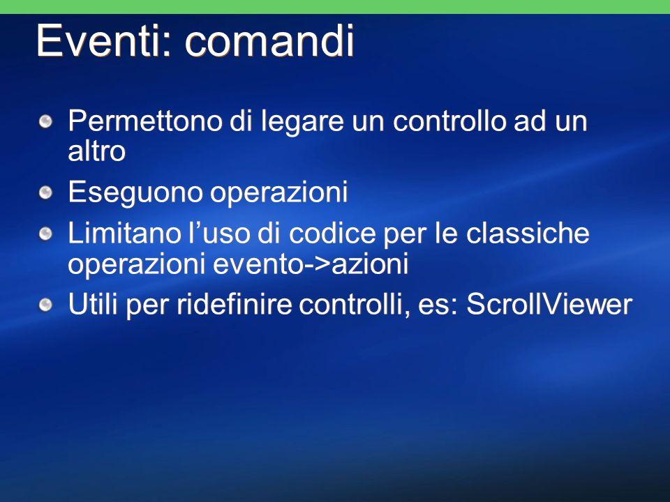 Eventi: comandi Permettono di legare un controllo ad un altro Eseguono operazioni Limitano luso di codice per le classiche operazioni evento->azioni U