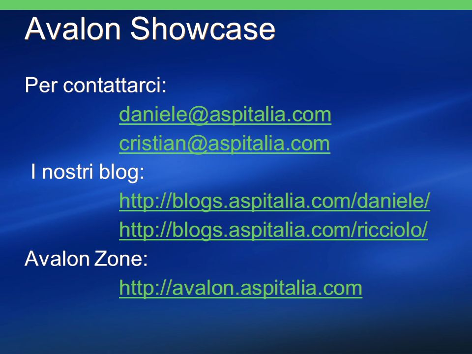 Avalon Showcase Per contattarci: daniele@aspitalia.com cristian@aspitalia.com I nostri blog: http://blogs.aspitalia.com/daniele/ http://blogs.aspitalia.com/ricciolo/ Avalon Zone: http://avalon.aspitalia.com Per contattarci: daniele@aspitalia.com cristian@aspitalia.com I nostri blog: http://blogs.aspitalia.com/daniele/ http://blogs.aspitalia.com/ricciolo/ Avalon Zone: http://avalon.aspitalia.com