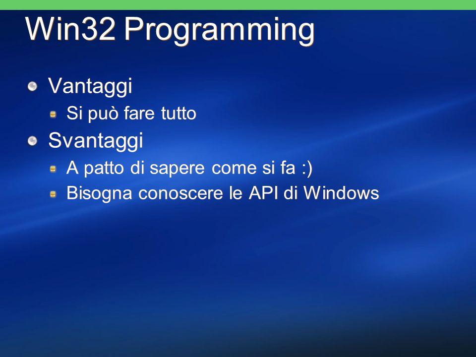 Win32 Programming Vantaggi Si può fare tutto Svantaggi A patto di sapere come si fa :) Bisogna conoscere le API di Windows Vantaggi Si può fare tutto
