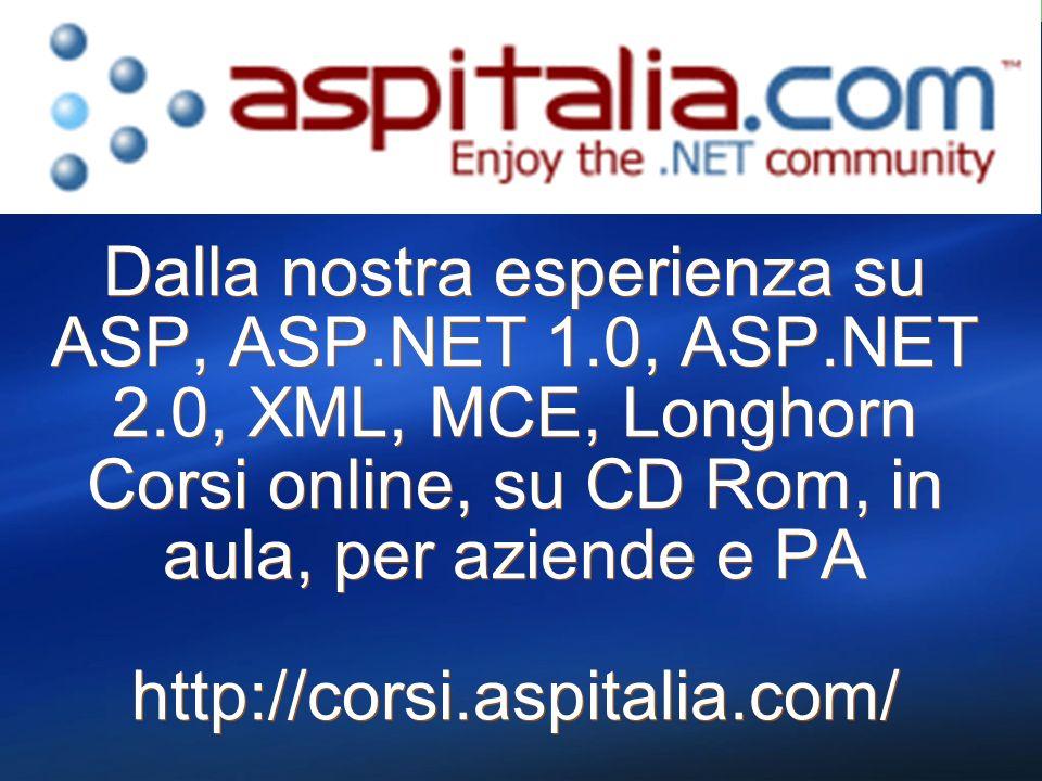 Dalla nostra esperienza su ASP, ASP.NET 1.0, ASP.NET 2.0, XML, MCE, Longhorn Corsi online, su CD Rom, in aula, per aziende e PA http://corsi.aspitalia.com/