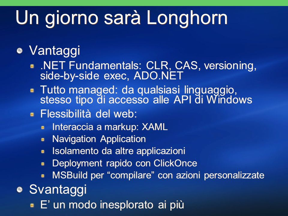 Un giorno sarà Longhorn Vantaggi.NET Fundamentals: CLR, CAS, versioning, side-by-side exec, ADO.NET Tutto managed: da qualsiasi linguaggio, stesso tipo di accesso alle API di Windows Flessibilità del web: Interaccia a markup: XAML Navigation Application Isolamento da altre applicazioni Deployment rapido con ClickOnce MSBuild per compilare con azioni personalizzate Svantaggi E un modo inesplorato ai più Vantaggi.NET Fundamentals: CLR, CAS, versioning, side-by-side exec, ADO.NET Tutto managed: da qualsiasi linguaggio, stesso tipo di accesso alle API di Windows Flessibilità del web: Interaccia a markup: XAML Navigation Application Isolamento da altre applicazioni Deployment rapido con ClickOnce MSBuild per compilare con azioni personalizzate Svantaggi E un modo inesplorato ai più