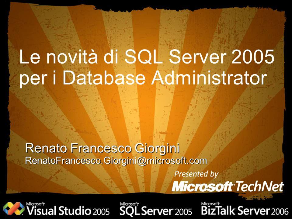 Le novità di SQL Server 2005 per i Database Administrator Renato Francesco Giorgini RenatoFrancesco.Giorgini@microsoft.com
