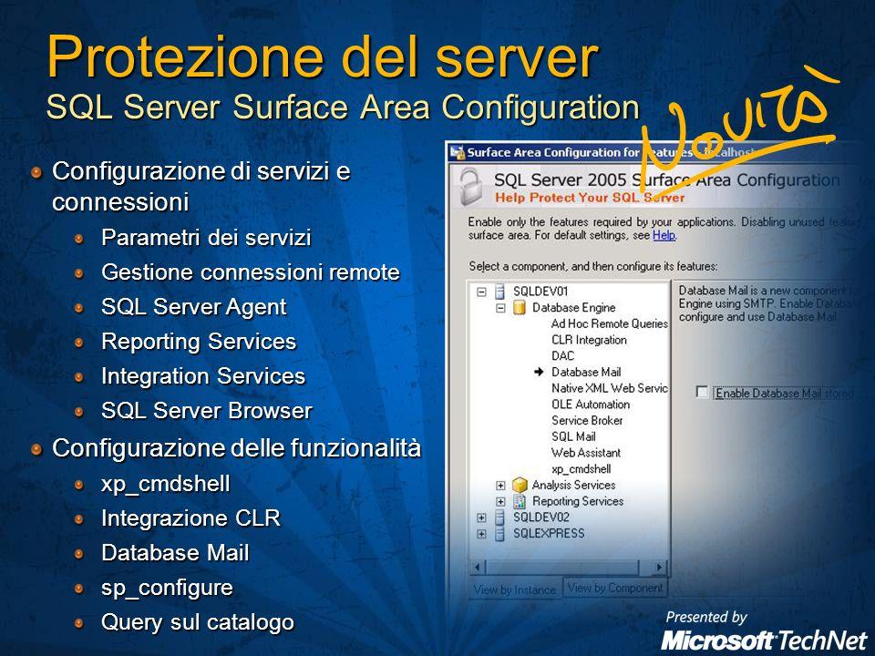 Protezione del server SQL Server Surface Area Configuration Configurazione di servizi e connessioni Parametri dei servizi Gestione connessioni remote SQL Server Agent Reporting Services Integration Services SQL Server Browser Configurazione delle funzionalità xp_cmdshell Integrazione CLR Database Mail sp_configure Query sul catalogo
