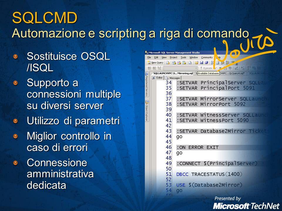 SQLCMD Automazione e scripting a riga di comando Sostituisce OSQL /ISQL Supporto a connessioni multiple su diversi server Utilizzo di parametri Miglior controllo in caso di errori Connessione amministrativa dedicata