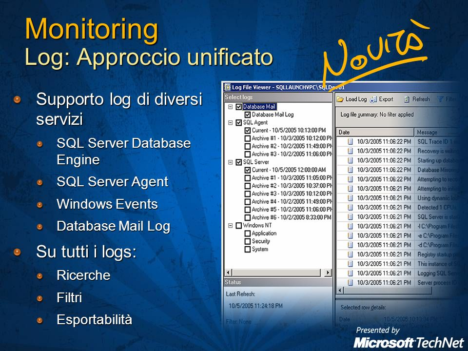 Monitoring Log: Approccio unificato Supporto log di diversi servizi SQL Server Database Engine SQL Server Agent Windows Events Database Mail Log Su tutti i logs: RicercheFiltriEsportabilità