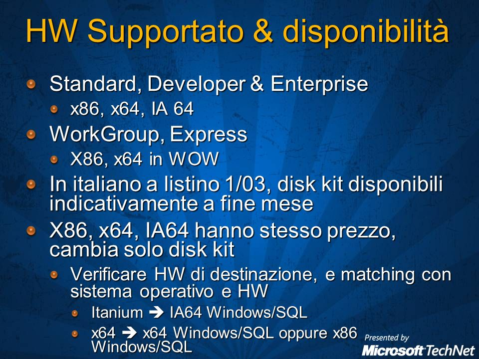 HW Supportato & disponibilità Standard, Developer & Enterprise x86, x64, IA 64 WorkGroup, Express X86, x64 in WOW In italiano a listino 1/03, disk kit disponibili indicativamente a fine mese X86, x64, IA64 hanno stesso prezzo, cambia solo disk kit Verificare HW di destinazione, e matching con sistema operativo e HW Itanium IA64 Windows/SQL x64 x64 Windows/SQL oppure x86 Windows/SQL
