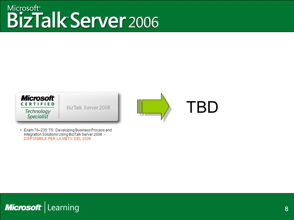 8 BizTalk Server 2006 Exam 70–235: TS: Developing Business Process and Integration Solutions Using BizTalk Server DISPONIBILE PER LA META DEL 2006 TBD