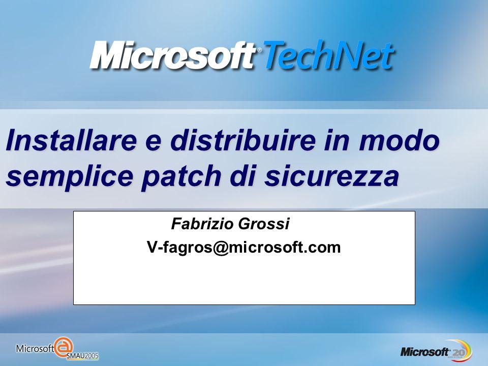 Installare e distribuire in modo semplice patch di sicurezza Fabrizio Grossi V-fagros@microsoft.com