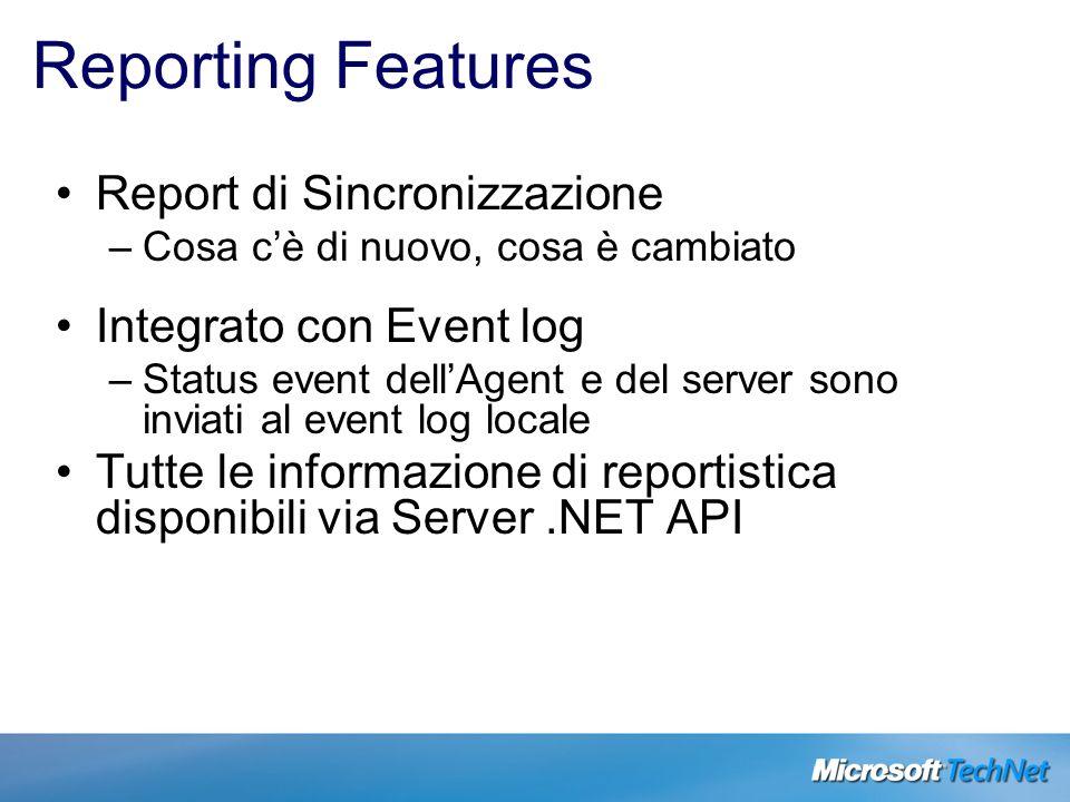 Reporting Features Report di Sincronizzazione –Cosa cè di nuovo, cosa è cambiato Integrato con Event log –Status event dellAgent e del server sono inv
