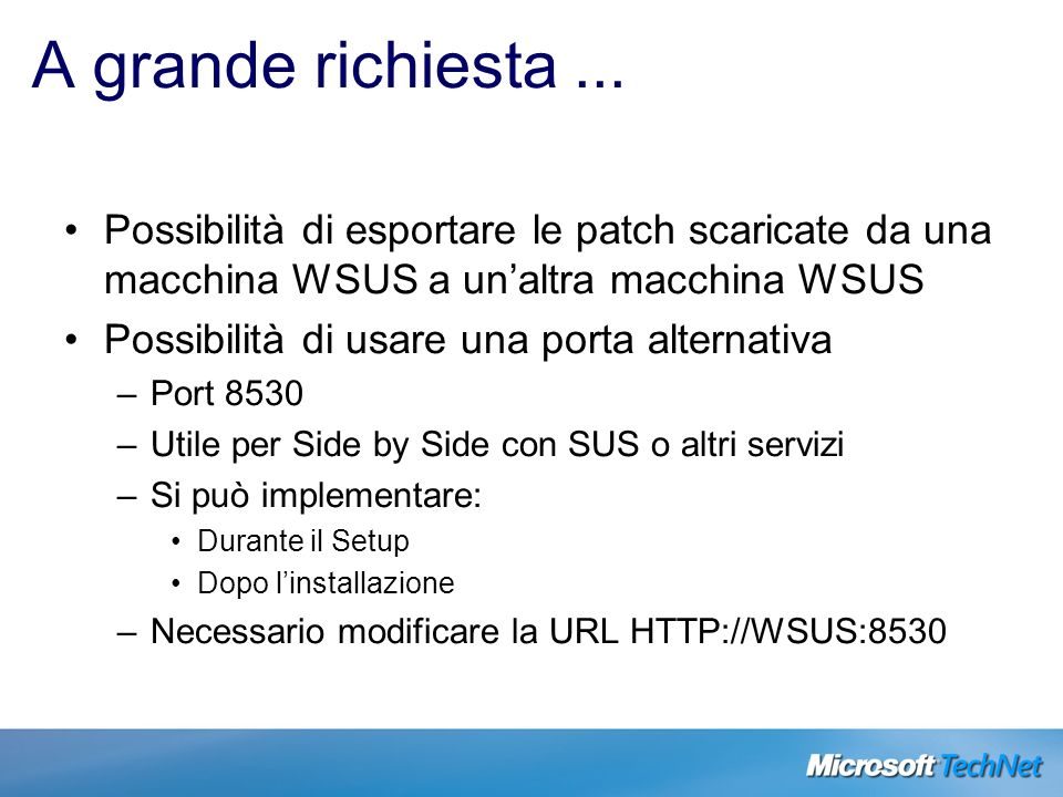 A grande richiesta... Possibilità di esportare le patch scaricate da una macchina WSUS a unaltra macchina WSUS Possibilità di usare una porta alternat