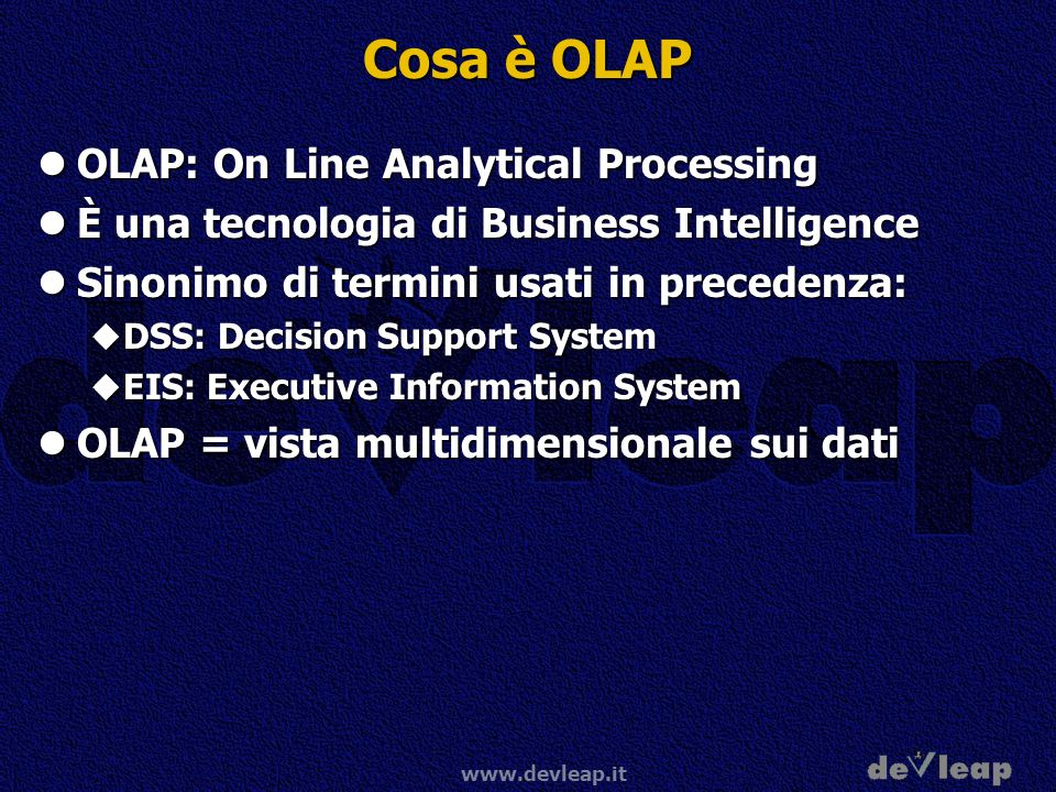 www.devleap.it Cosa è OLAP OLAP: On Line Analytical Processing OLAP: On Line Analytical Processing È una tecnologia di Business Intelligence È una tecnologia di Business Intelligence Sinonimo di termini usati in precedenza: Sinonimo di termini usati in precedenza: DSS: Decision Support System DSS: Decision Support System EIS: Executive Information System EIS: Executive Information System OLAP = vista multidimensionale sui dati OLAP = vista multidimensionale sui dati