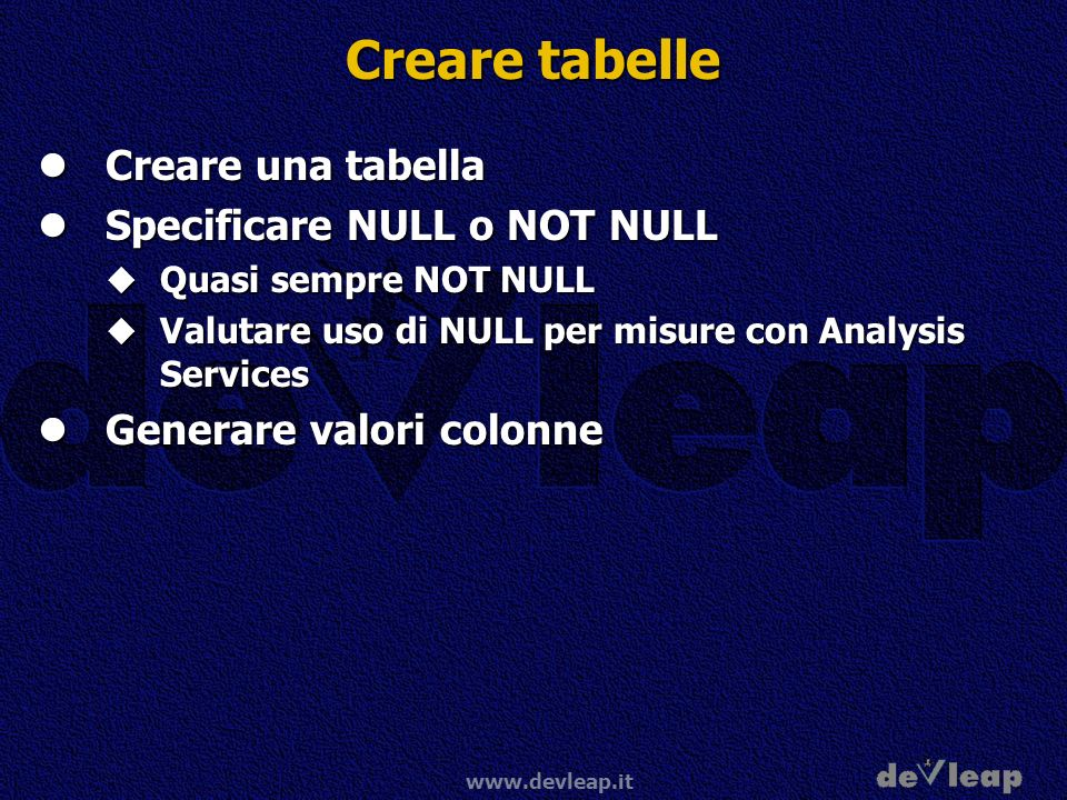 www.devleap.it Creare tabelle Creare una tabella Creare una tabella Specificare NULL o NOT NULL Specificare NULL o NOT NULL Quasi sempre NOT NULL Quasi sempre NOT NULL Valutare uso di NULL per misure con Analysis Services Valutare uso di NULL per misure con Analysis Services Generare valori colonne Generare valori colonne