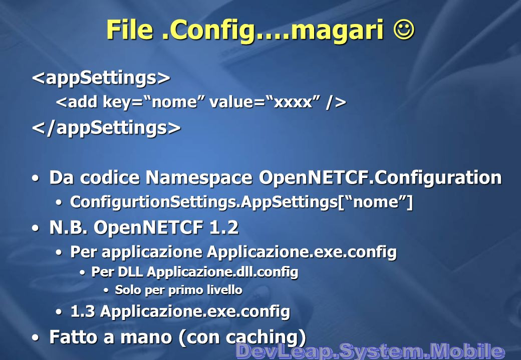 File.Config….magari File.Config….magari <appSettings> </appSettings> Da codice Namespace OpenNETCF.ConfigurationDa codice Namespace OpenNETCF.Configur