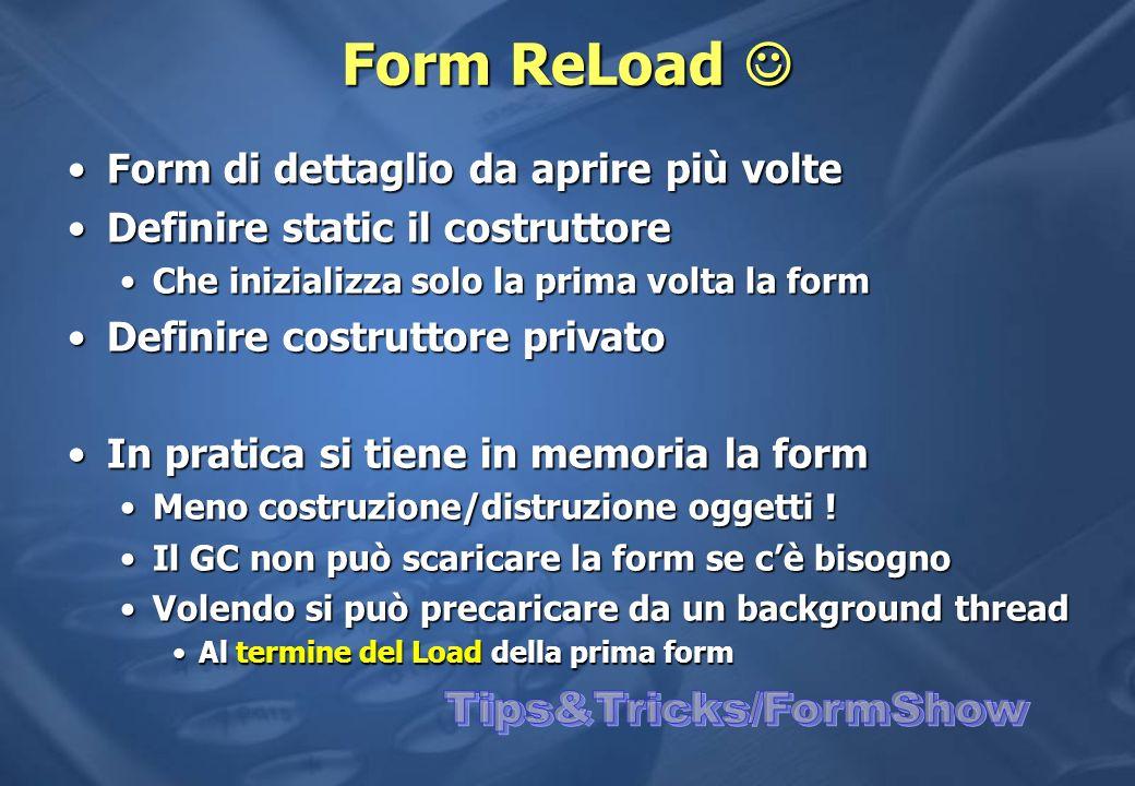 Form ReLoad Form ReLoad Form di dettaglio da aprire più volteForm di dettaglio da aprire più volte Definire static il costruttoreDefinire static il costruttore Che inizializza solo la prima volta la formChe inizializza solo la prima volta la form Definire costruttore privatoDefinire costruttore privato In pratica si tiene in memoria la formIn pratica si tiene in memoria la form Meno costruzione/distruzione oggetti !Meno costruzione/distruzione oggetti .