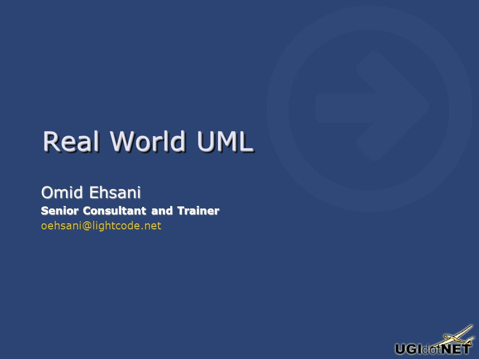 Real World UML Omid Ehsani Senior Consultant and Trainer oehsani@lightcode.net Omid Ehsani Senior Consultant and Trainer oehsani@lightcode.net
