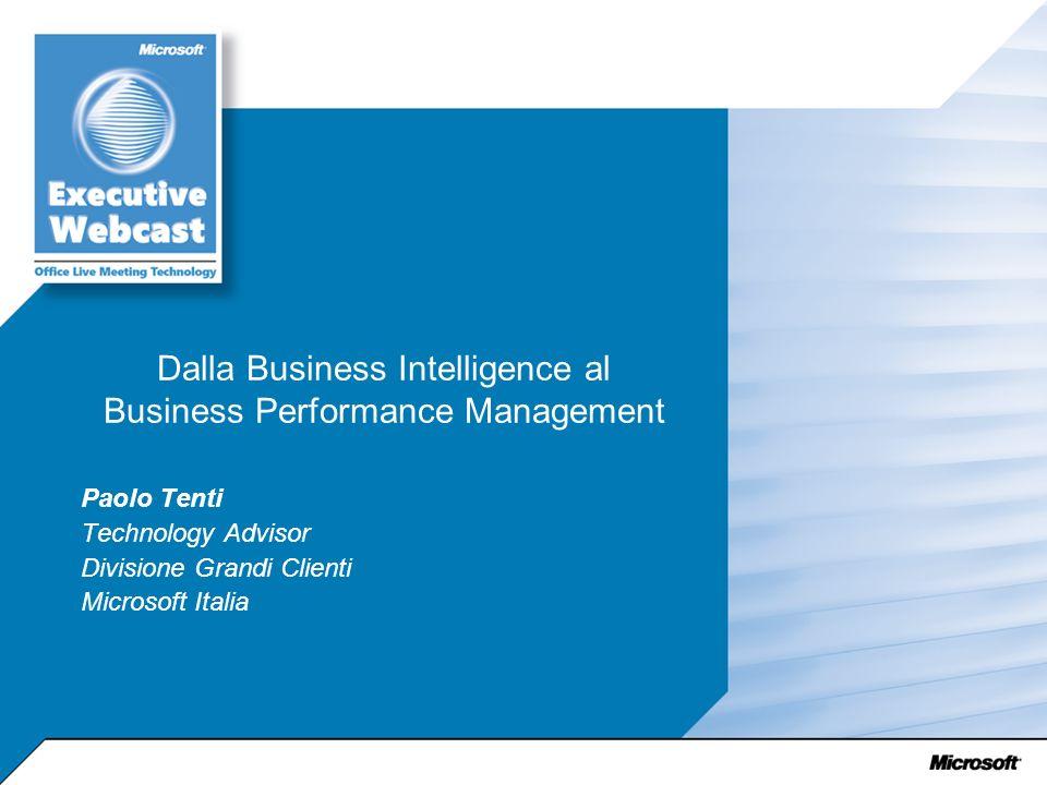 Dalla Business Intelligence al Business Performance Management Paolo Tenti Technology Advisor Divisione Grandi Clienti Microsoft Italia