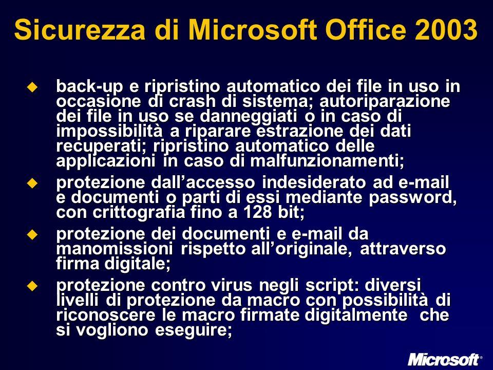 Sicurezza di Microsoft Office 2003 back-up e ripristino automatico dei file in uso in occasione di crash di sistema; autoriparazione dei file in uso se danneggiati o in caso di impossibilità a riparare estrazione dei dati recuperati; ripristino automatico delle applicazioni in caso di malfunzionamenti; back-up e ripristino automatico dei file in uso in occasione di crash di sistema; autoriparazione dei file in uso se danneggiati o in caso di impossibilità a riparare estrazione dei dati recuperati; ripristino automatico delle applicazioni in caso di malfunzionamenti; protezione dallaccesso indesiderato ad e-mail e documenti o parti di essi mediante password, con crittografia fino a 128 bit; protezione dallaccesso indesiderato ad e-mail e documenti o parti di essi mediante password, con crittografia fino a 128 bit; protezione dei documenti e e-mail da manomissioni rispetto alloriginale, attraverso firma digitale; protezione dei documenti e e-mail da manomissioni rispetto alloriginale, attraverso firma digitale; protezione contro virus negli script: diversi livelli di protezione da macro con possibilità di riconoscere le macro firmate digitalmente che si vogliono eseguire; protezione contro virus negli script: diversi livelli di protezione da macro con possibilità di riconoscere le macro firmate digitalmente che si vogliono eseguire;