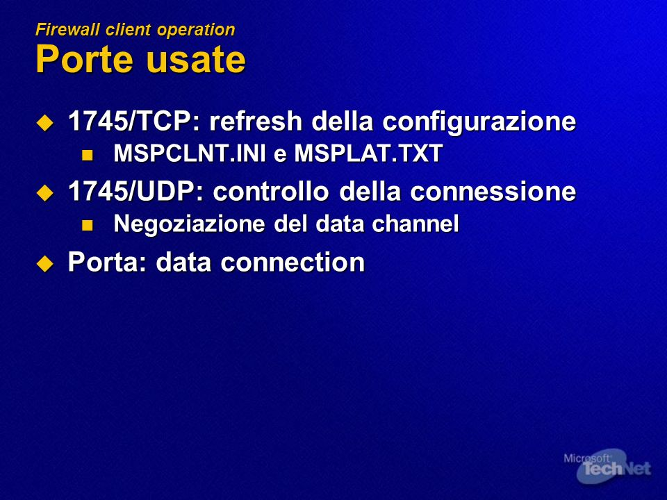 Firewall client operation Porte usate 1745/TCP: refresh della configurazione 1745/TCP: refresh della configurazione MSPCLNT.INI e MSPLAT.TXT MSPCLNT.INI e MSPLAT.TXT 1745/UDP: controllo della connessione 1745/UDP: controllo della connessione Negoziazione del data channel Negoziazione del data channel Porta: data connection Porta: data connection