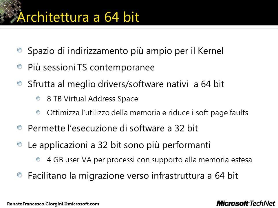 RenatoFrancesco.Giorgini@microsoft.com Architettura a 64 bit Spazio di indirizzamento più ampio per il Kernel Più sessioni TS contemporanee Sfrutta al