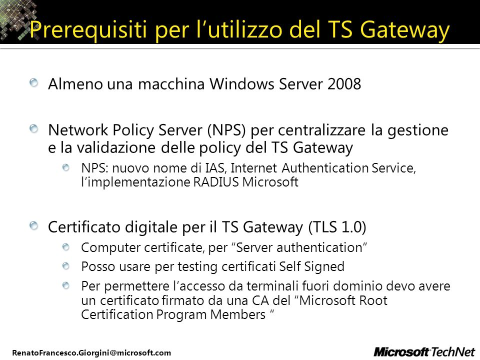 RenatoFrancesco.Giorgini@microsoft.com Prerequisiti per lutilizzo del TS Gateway Almeno una macchina Windows Server 2008 Network Policy Server (NPS) p