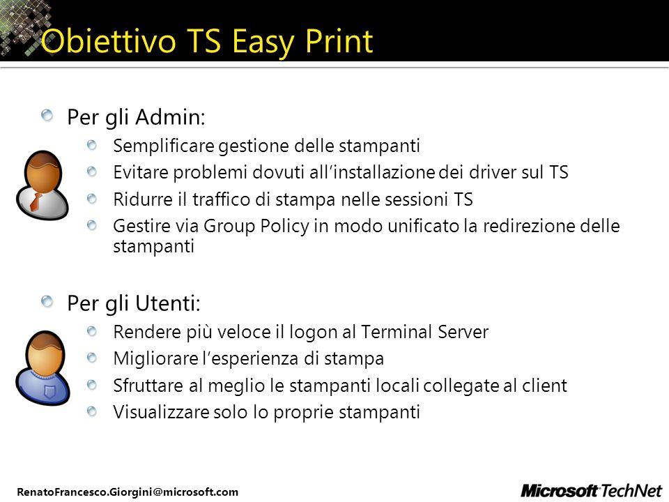 RenatoFrancesco.Giorgini@microsoft.com Obiettivo TS Easy Print Per gli Admin: Semplificare gestione delle stampanti Evitare problemi dovuti allinstall