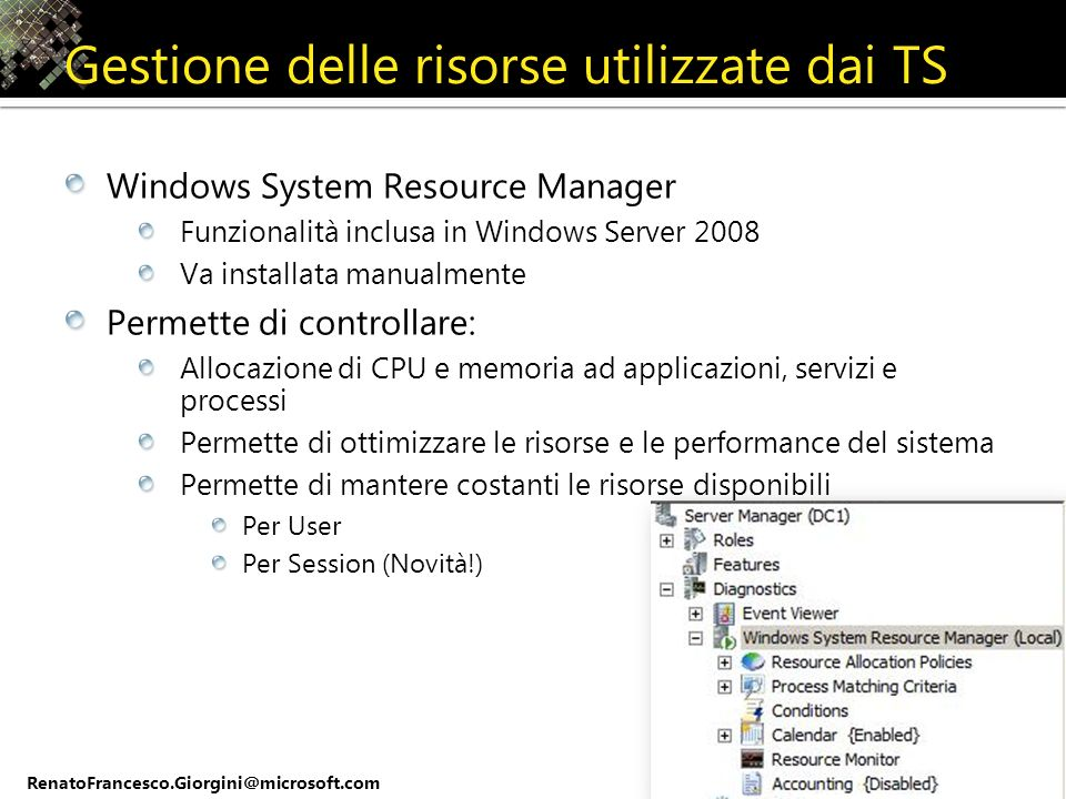 RenatoFrancesco.Giorgini@microsoft.com Gestione delle risorse utilizzate dai TS Windows System Resource Manager Funzionalità inclusa in Windows Server