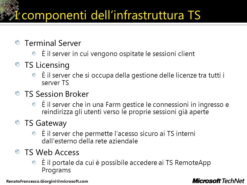 RenatoFrancesco.Giorgini@microsoft.com I componenti dellinfrastruttura TS Terminal Server È il server in cui vengono ospitate le sessioni client TS Li