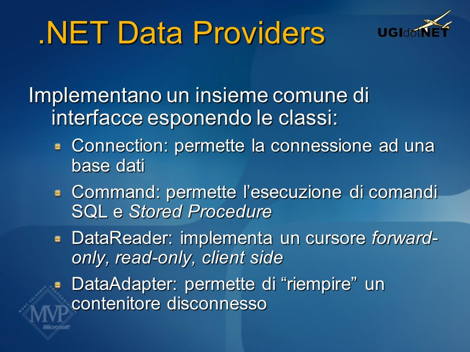 .NET Data Providers.NET Data Providers Implementano un insieme comune di interfacce esponendo le classi: Connection: permette la connessione ad una ba