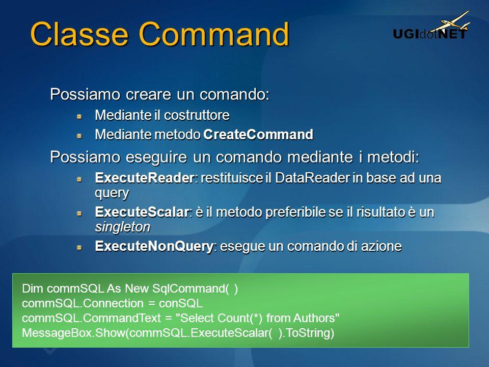 Classe Command Possiamo creare un comando: Mediante il costruttore Mediante metodo CreateCommand Possiamo eseguire un comando mediante i metodi: Execu