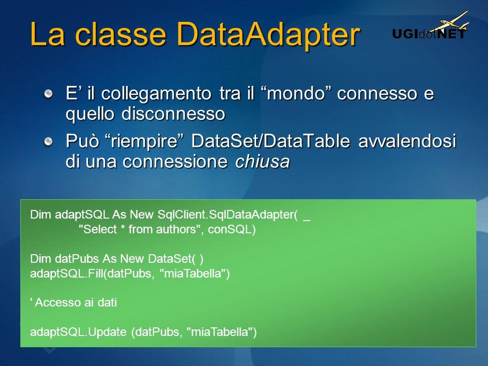 La classe DataAdapter E il collegamento tra il mondo connesso e quello disconnesso Può riempire DataSet/DataTable avvalendosi di una connessione chius