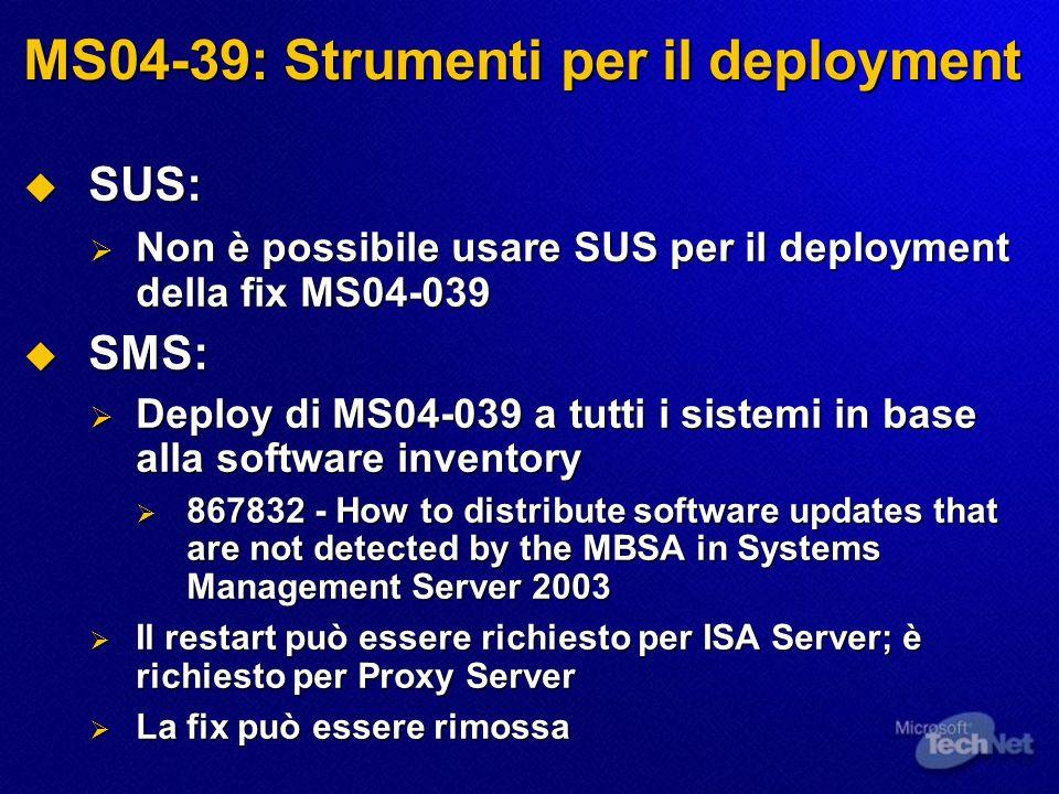 MS04-39: Strumenti per il deployment SUS: SUS: Non è possibile usare SUS per il deployment della fix MS04-039 Non è possibile usare SUS per il deployment della fix MS04-039 SMS: SMS: Deploy di MS04-039 a tutti i sistemi in base alla software inventory Deploy di MS04-039 a tutti i sistemi in base alla software inventory 867832 - How to distribute software updates that are not detected by the MBSA in Systems Management Server 2003 867832 - How to distribute software updates that are not detected by the MBSA in Systems Management Server 2003 Il restart può essere richiesto per ISA Server; è richiesto per Proxy Server Il restart può essere richiesto per ISA Server; è richiesto per Proxy Server La fix può essere rimossa La fix può essere rimossa