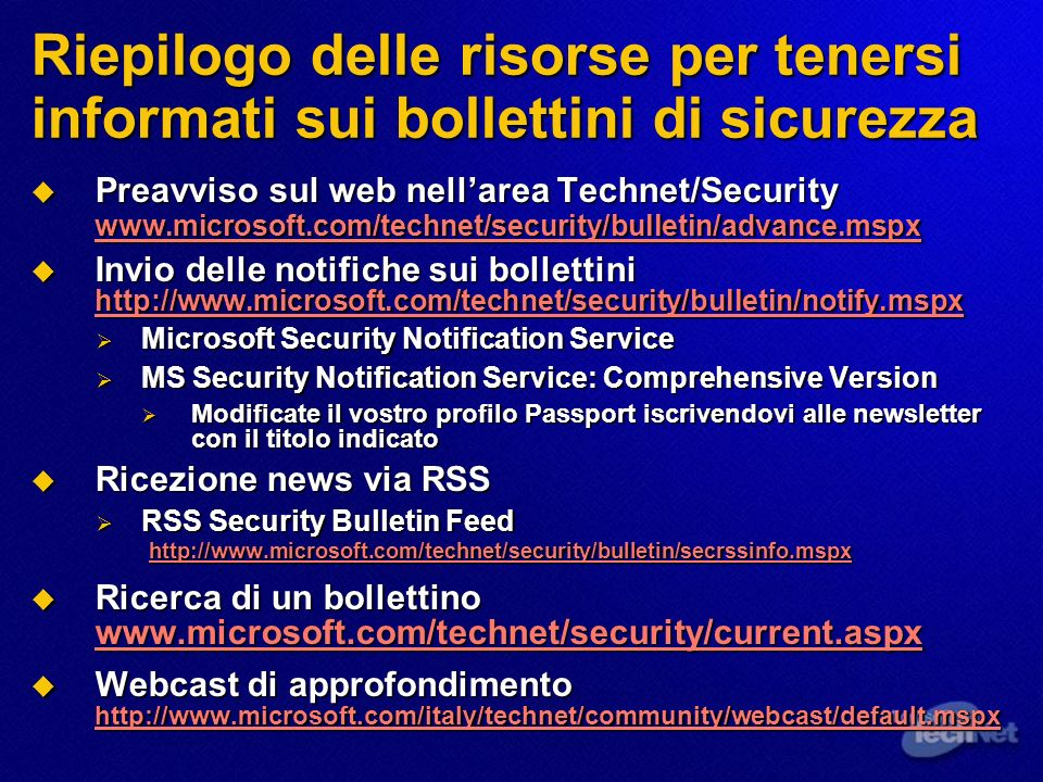 Riepilogo delle risorse per tenersi informati sui bollettini di sicurezza Preavviso sul web nellarea Technet/Security www.microsoft.com/technet/security/bulletin/advance.mspx Preavviso sul web nellarea Technet/Security www.microsoft.com/technet/security/bulletin/advance.mspx www.microsoft.com/technet/security/bulletin/advance.mspx Invio delle notifiche sui bollettini http://www.microsoft.com/technet/security/bulletin/notify.mspx Invio delle notifiche sui bollettini http://www.microsoft.com/technet/security/bulletin/notify.mspx http://www.microsoft.com/technet/security/bulletin/notify.mspx Microsoft Security Notification Service Microsoft Security Notification Service MS Security Notification Service: Comprehensive Version MS Security Notification Service: Comprehensive Version Modificate il vostro profilo Passport iscrivendovi alle newsletter con il titolo indicato Modificate il vostro profilo Passport iscrivendovi alle newsletter con il titolo indicato Ricezione news via RSS Ricezione news via RSS RSS Security Bulletin Feed http://www.microsoft.com/technet/security/bulletin/secrssinfo.mspx RSS Security Bulletin Feed http://www.microsoft.com/technet/security/bulletin/secrssinfo.mspx http://www.microsoft.com/technet/security/bulletin/secrssinfo.mspx Ricerca di un bollettino www.microsoft.com/technet/security/current.aspx Ricerca di un bollettino www.microsoft.com/technet/security/current.aspx www.microsoft.com/technet/security/current.aspx Webcast di approfondimento http://www.microsoft.com/italy/technet/community/webcast/default.mspx Webcast di approfondimento http://www.microsoft.com/italy/technet/community/webcast/default.mspx http://www.microsoft.com/italy/technet/community/webcast/default.mspx