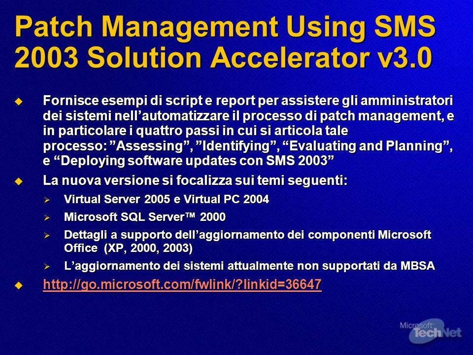 Patch Management Using SMS 2003 Solution Accelerator v3.0 Fornisce esempi di script e report per assistere gli amministratori dei sistemi nellautomatizzare il processo di patch management, e in particolare i quattro passi in cui si articola tale processo: Assessing, Identifying, Evaluating and Planning, e Deploying software updates con SMS 2003 Fornisce esempi di script e report per assistere gli amministratori dei sistemi nellautomatizzare il processo di patch management, e in particolare i quattro passi in cui si articola tale processo: Assessing, Identifying, Evaluating and Planning, e Deploying software updates con SMS 2003 La nuova versione si focalizza sui temi seguenti: La nuova versione si focalizza sui temi seguenti: Virtual Server 2005 e Virtual PC 2004 Virtual Server 2005 e Virtual PC 2004 Microsoft SQL Server 2000 Microsoft SQL Server 2000 Dettagli a supporto dellaggiornamento dei componenti Microsoft Office (XP, 2000, 2003) Dettagli a supporto dellaggiornamento dei componenti Microsoft Office (XP, 2000, 2003) Laggiornamento dei sistemi attualmente non supportati da MBSA Laggiornamento dei sistemi attualmente non supportati da MBSA http://go.microsoft.com/fwlink/ linkid=36647 http://go.microsoft.com/fwlink/ linkid=36647 http://go.microsoft.com/fwlink/ linkid=36647