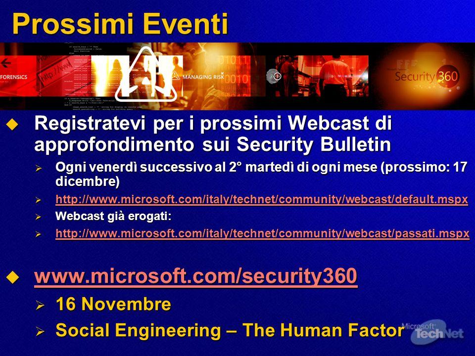 Prossimi Eventi Registratevi per i prossimi Webcast di approfondimento sui Security Bulletin Registratevi per i prossimi Webcast di approfondimento sui Security Bulletin Ogni venerdì successivo al 2° martedì di ogni mese (prossimo: 17 dicembre) Ogni venerdì successivo al 2° martedì di ogni mese (prossimo: 17 dicembre) http://www.microsoft.com/italy/technet/community/webcast/default.mspx http://www.microsoft.com/italy/technet/community/webcast/default.mspx http://www.microsoft.com/italy/technet/community/webcast/default.mspx Webcast già erogati: Webcast già erogati: http://www.microsoft.com/italy/technet/community/webcast/passati.mspx http://www.microsoft.com/italy/technet/community/webcast/passati.mspx http://www.microsoft.com/italy/technet/community/webcast/passati.mspx www.microsoft.com/security360 www.microsoft.com/security360 www.microsoft.com/security360 16 Novembre 16 Novembre Social Engineering – The Human Factor Social Engineering – The Human Factor