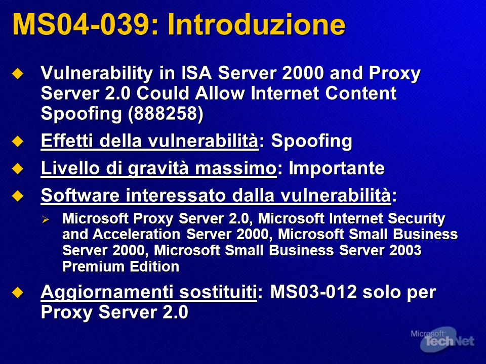 MS04-039: Introduzione Vulnerability in ISA Server 2000 and Proxy Server 2.0 Could Allow Internet Content Spoofing (888258) Vulnerability in ISA Server 2000 and Proxy Server 2.0 Could Allow Internet Content Spoofing (888258) Effetti della vulnerabilità: Spoofing Effetti della vulnerabilità: Spoofing Livello di gravità massimo: Importante Livello di gravità massimo: Importante Software interessato dalla vulnerabilità: Software interessato dalla vulnerabilità: Microsoft Proxy Server 2.0, Microsoft Internet Security and Acceleration Server 2000, Microsoft Small Business Server 2000, Microsoft Small Business Server 2003 Premium Edition Microsoft Proxy Server 2.0, Microsoft Internet Security and Acceleration Server 2000, Microsoft Small Business Server 2000, Microsoft Small Business Server 2003 Premium Edition Aggiornamenti sostituiti: MS03-012 solo per Proxy Server 2.0 Aggiornamenti sostituiti: MS03-012 solo per Proxy Server 2.0