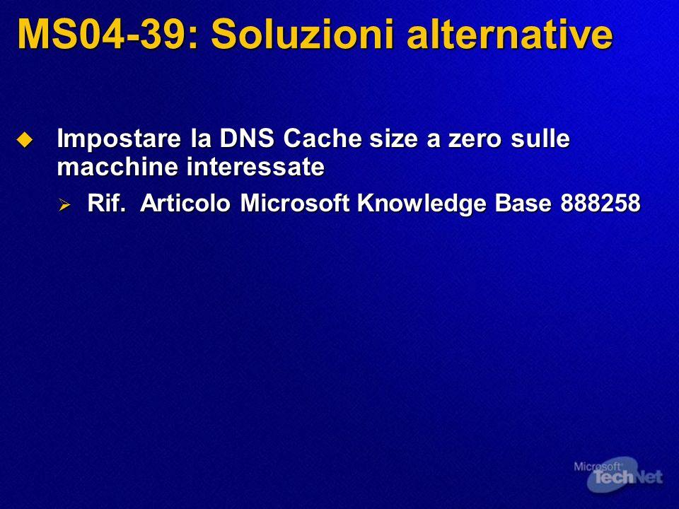 MS04-39: Soluzioni alternative Impostare la DNS Cache size a zero sulle macchine interessate Impostare la DNS Cache size a zero sulle macchine interessate Rif.
