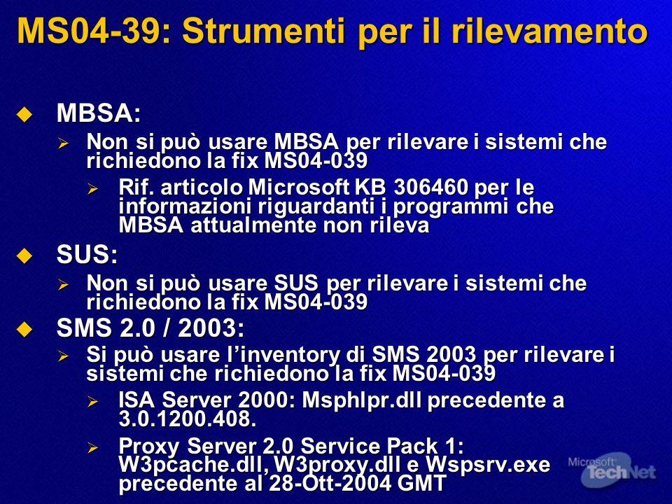 MS04-39: Strumenti per il rilevamento MBSA: MBSA: Non si può usare MBSA per rilevare i sistemi che richiedono la fix MS04-039 Non si può usare MBSA per rilevare i sistemi che richiedono la fix MS04-039 Rif.