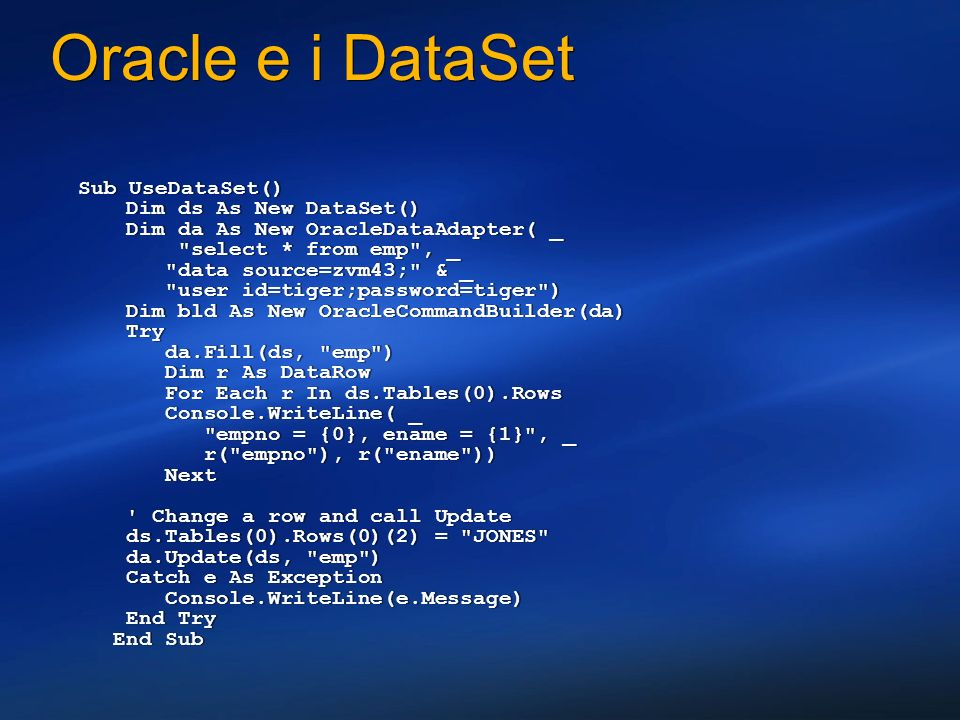 Oracle e i DataSet Sub UseDataSet() Dim ds As New DataSet() Dim da As New OracleDataAdapter( _