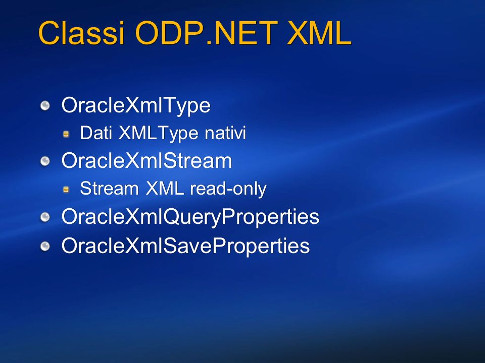 Classi ODP.NET XML OracleXmlType Dati XMLType nativi OracleXmlStream Stream XML read-only OracleXmlQueryProperties OracleXmlSaveProperties OracleXmlTy