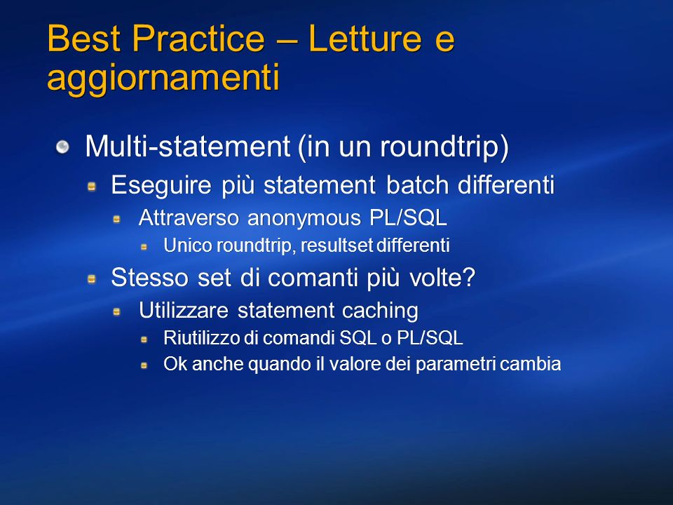 Best Practice – Letture e aggiornamenti Multi-statement (in un roundtrip) Eseguire più statement batch differenti Attraverso anonymous PL/SQL Unico ro